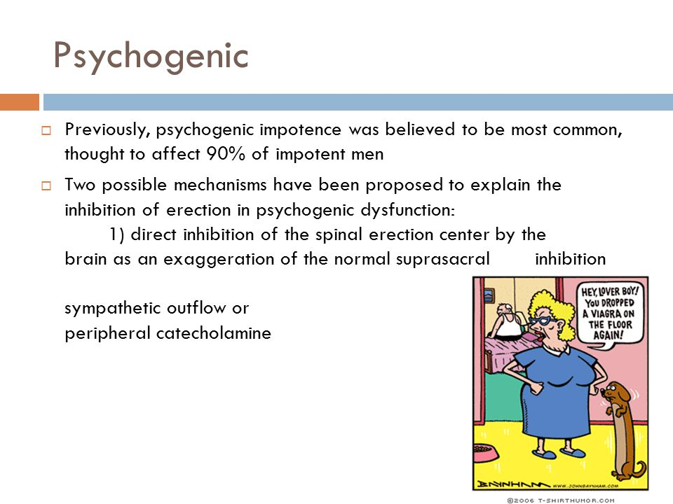 Psychogenic  Previously, psychogenic impotence was believed to be most common, thought to affect 90% of impotent men  Two possible mechanisms have b
