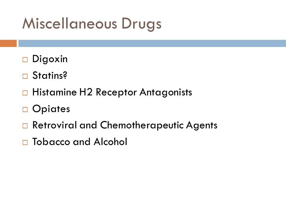 Miscellaneous Drugs  Digoxin  Statins?  Histamine H2 Receptor Antagonists  Opiates  Retroviral and Chemotherapeutic Agents  Tobacco and Alcohol