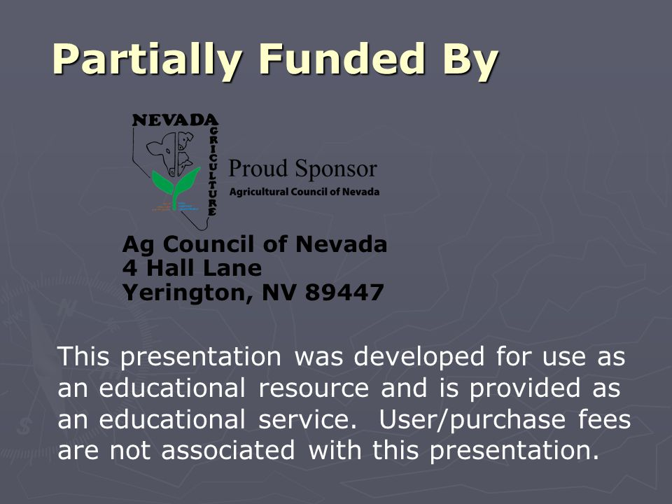 Partially Funded By Ag Council of Nevada 4 Hall Lane Yerington, NV 89447 This presentation was developed for use as an educational resource and is provided as an educational service.