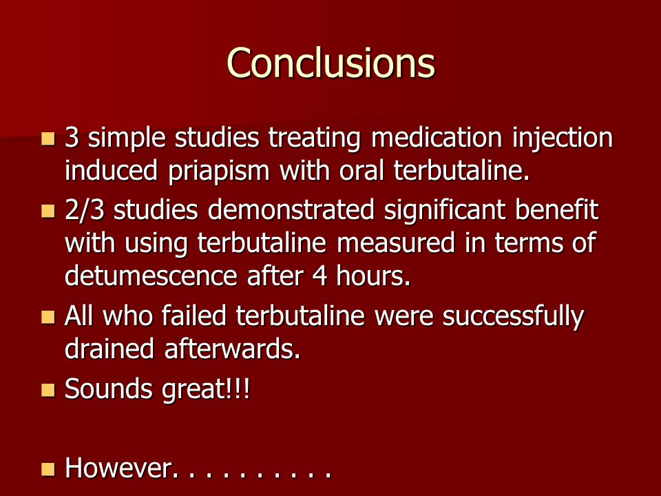 Conclusions 3 simple studies treating medication injection induced priapism with oral terbutaline.