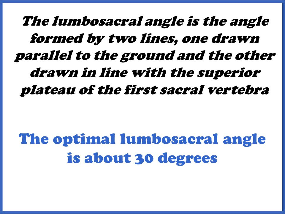 The lumbosacral angle is the angle formed by two lines, one drawn parallel to the ground and the other drawn in line with the superior plateau of the first sacral vertebra The optimal lumbosacral angle is about 30 degrees