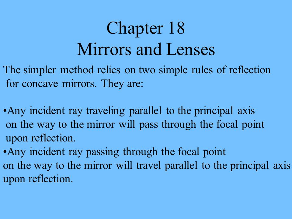 The simpler method relies on two simple rules of reflection for concave mirrors. They are: Any incident ray traveling parallel to the principal axis o