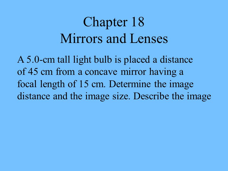 Chapter 18 Mirrors and Lenses A 5.0-cm tall light bulb is placed a distance of 45 cm from a concave mirror having a focal length of 15 cm.