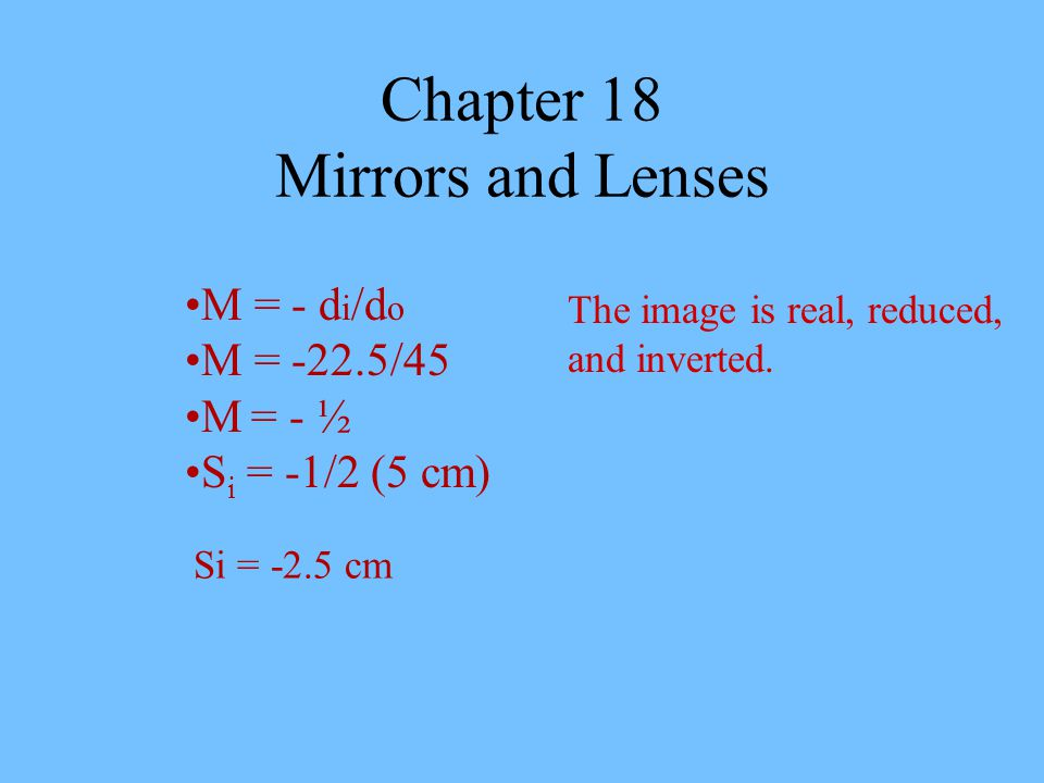 Chapter 18 Mirrors and Lenses M = - d i /d o M = -22.5/45 M = - ½ S i = -1/2 (5 cm) Si = -2.5 cm The image is real, reduced, and inverted.