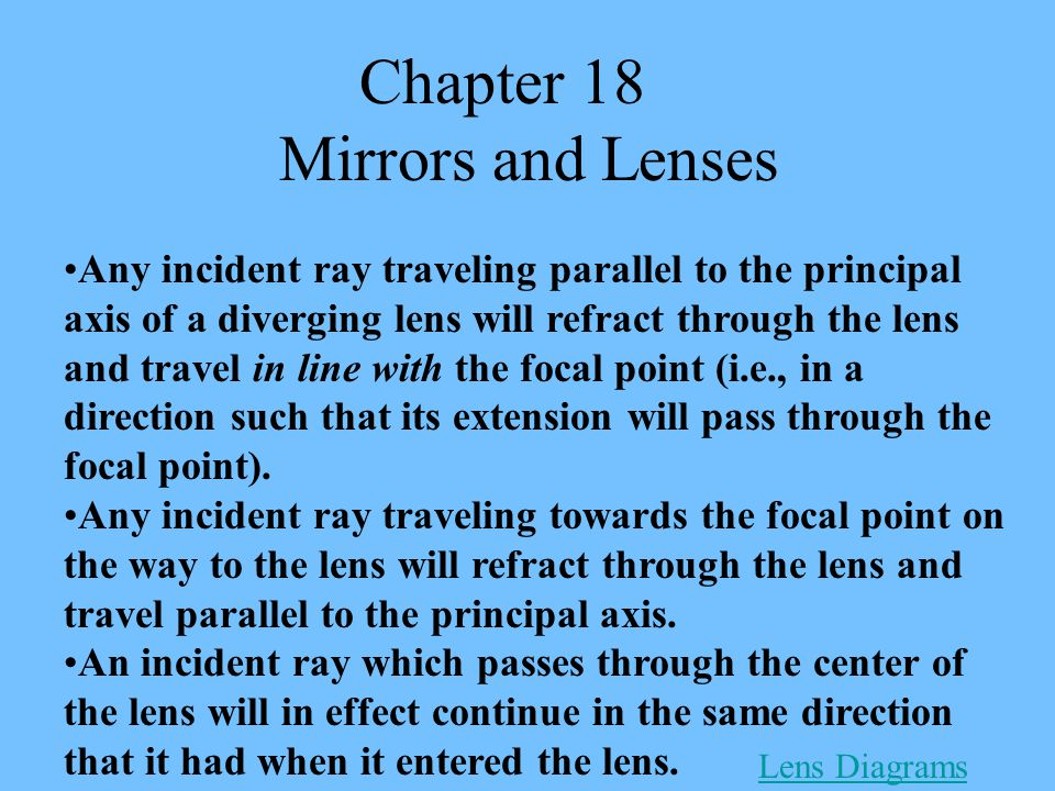 Chapter 18 Mirrors and Lenses Any incident ray traveling parallel to the principal axis of a diverging lens will refract through the lens and travel in line with the focal point (i.e., in a direction such that its extension will pass through the focal point).