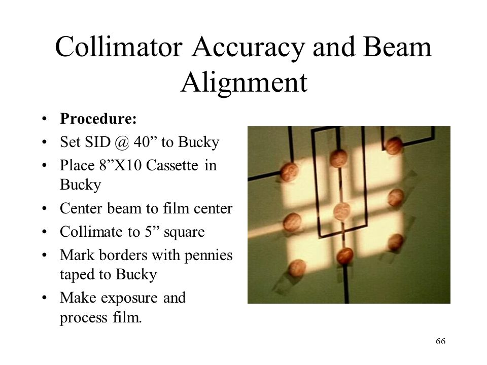 "66 Collimator Accuracy and Beam Alignment Procedure: Set SID @ 40"" to Bucky Place 8""X10 Cassette in Bucky Center beam to film center Collimate to 5"" s"