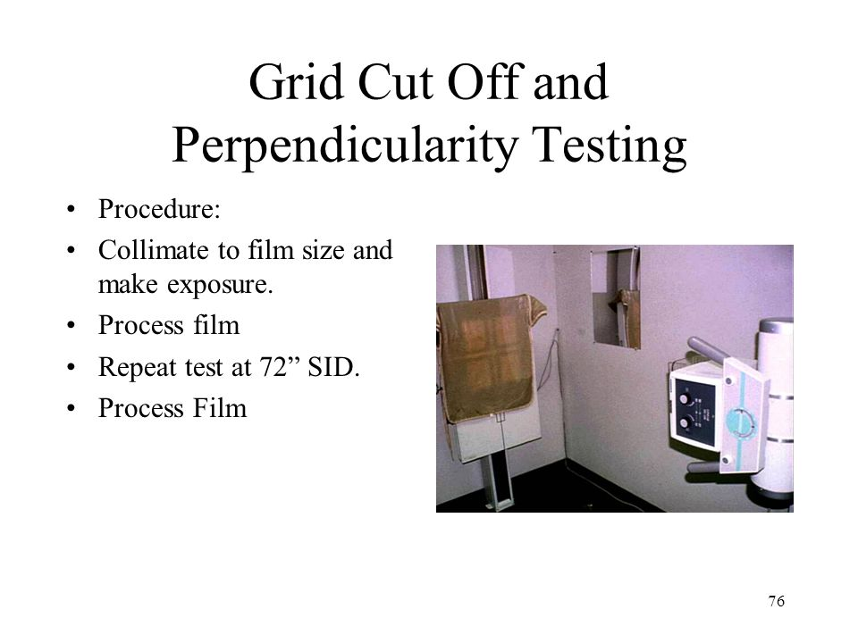 "76 Grid Cut Off and Perpendicularity Testing Procedure: Collimate to film size and make exposure. Process film Repeat test at 72"" SID. Process Film"