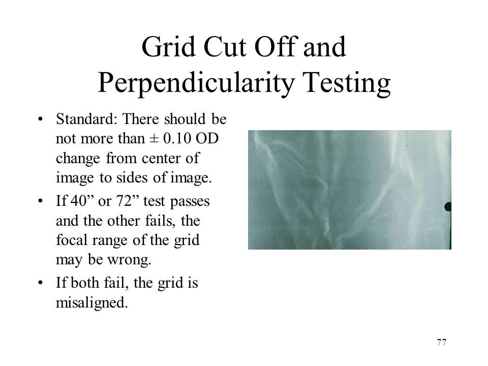 "77 Grid Cut Off and Perpendicularity Testing Standard: There should be not more than ± 0.10 OD change from center of image to sides of image. If 40"" o"