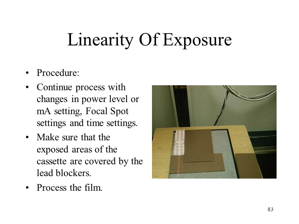 83 Linearity Of Exposure Procedure: Continue process with changes in power level or mA setting, Focal Spot settings and time settings.