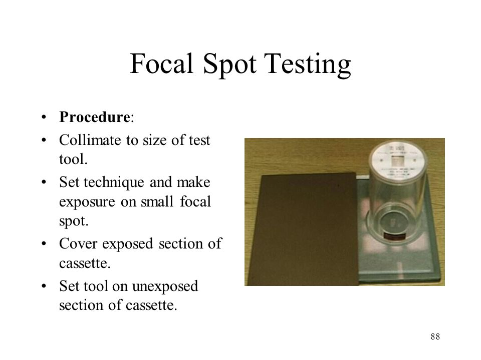88 Focal Spot Testing Procedure: Collimate to size of test tool.