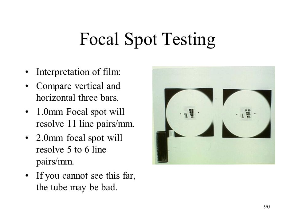 90 Focal Spot Testing Interpretation of film: Compare vertical and horizontal three bars. 1.0mm Focal spot will resolve 11 line pairs/mm. 2.0mm focal
