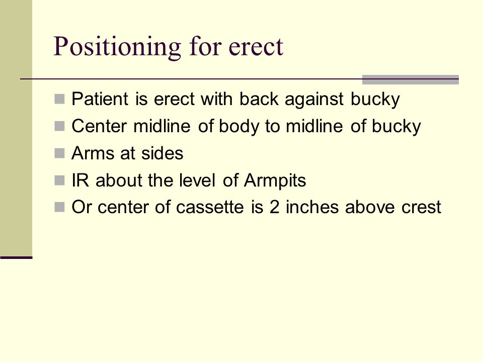 Positioning for erect Patient is erect with back against bucky Center midline of body to midline of bucky Arms at sides IR about the level of Armpits Or center of cassette is 2 inches above crest