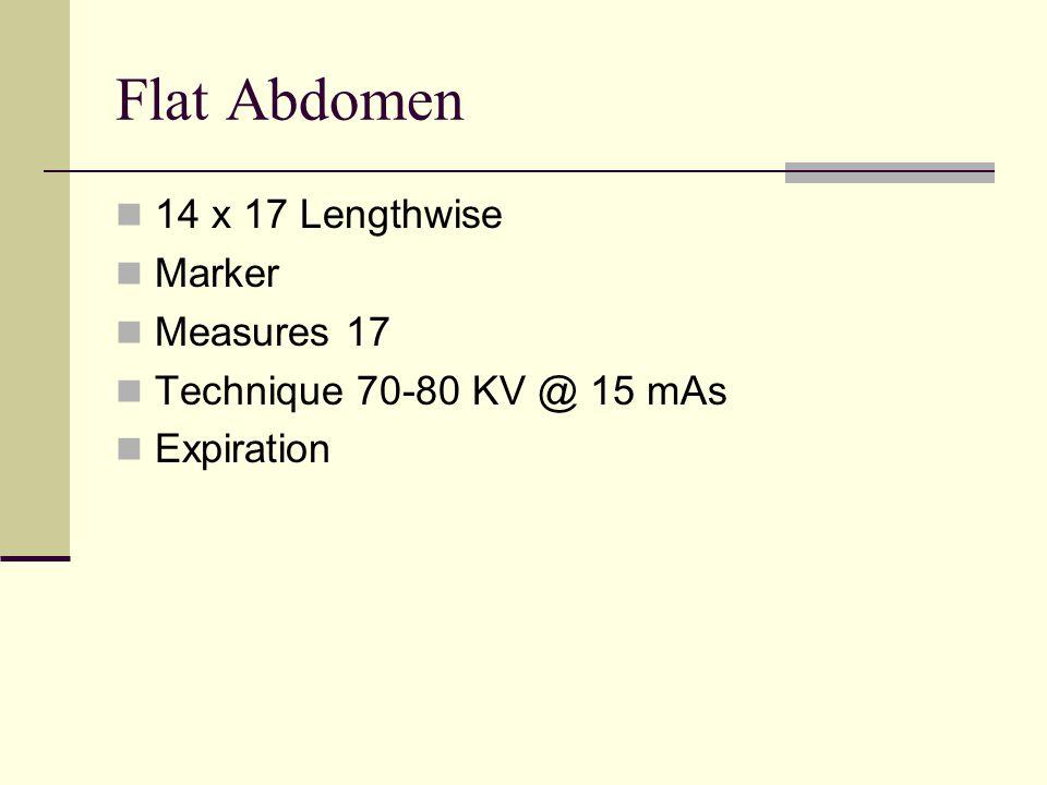 Flat Abdomen 14 x 17 Lengthwise Marker Measures 17 Technique 70-80 KV @ 15 mAs Expiration