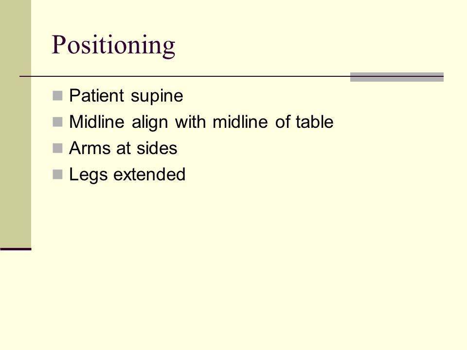 Positioning Patient supine Midline align with midline of table Arms at sides Legs extended