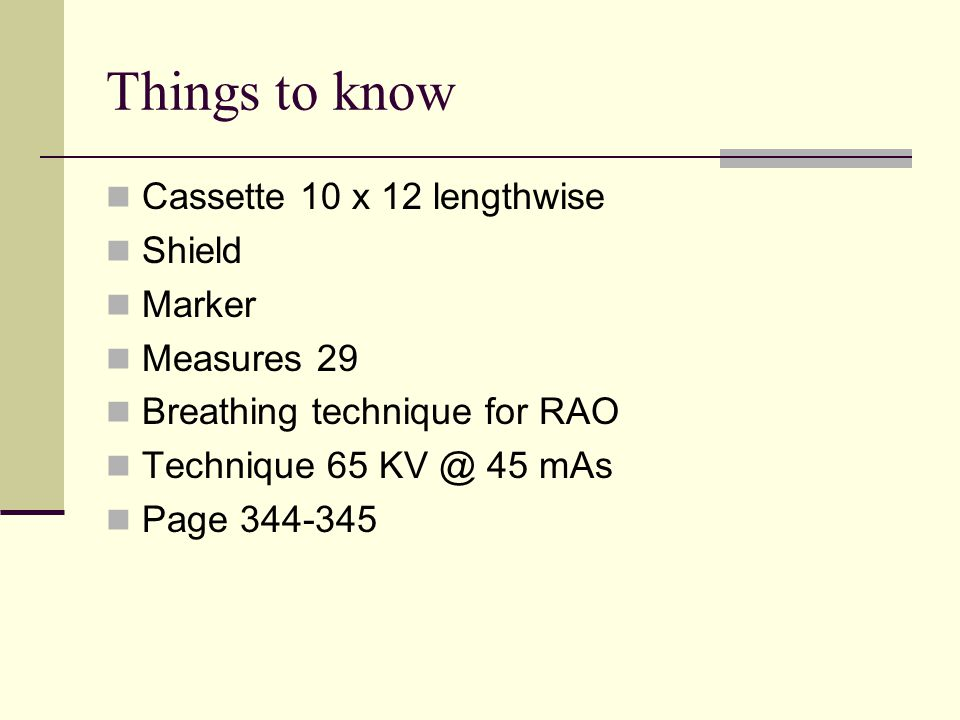 Things to know Cassette 10 x 12 lengthwise Shield Marker Measures 29 Breathing technique for RAO Technique 65 KV @ 45 mAs Page 344-345