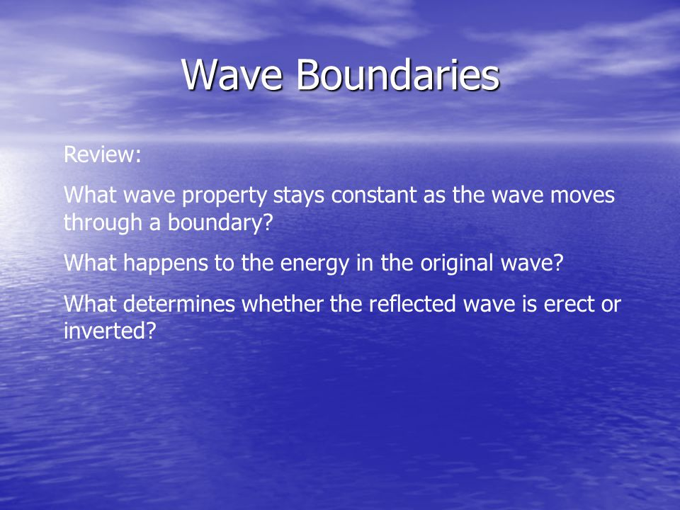 Wave Boundaries Review: What wave property stays constant as the wave moves through a boundary.