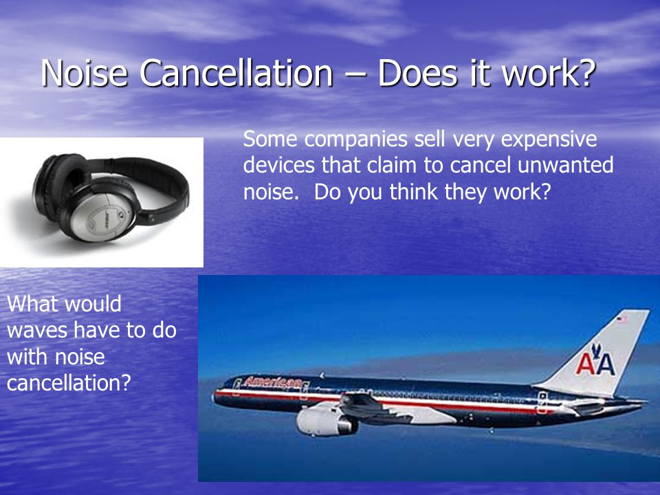 Noise Cancellation – Does it work? What would waves have to do with noise cancellation? Some companies sell very expensive devices that claim to cance