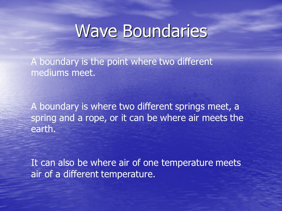 Wave Boundaries A boundary is the point where two different mediums meet.