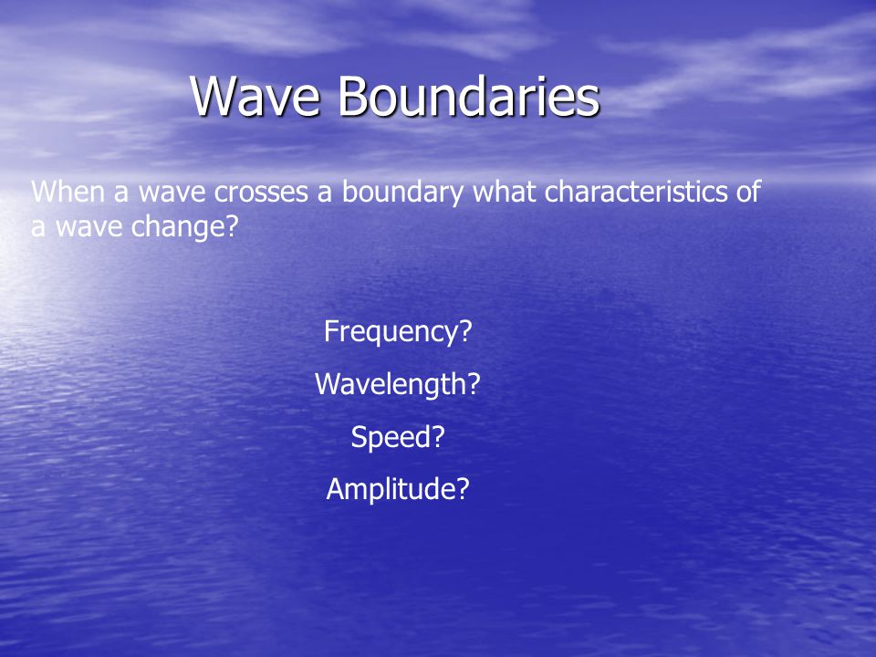 Wave Boundaries When a wave crosses a boundary what characteristics of a wave change? Frequency? Wavelength? Speed? Amplitude?