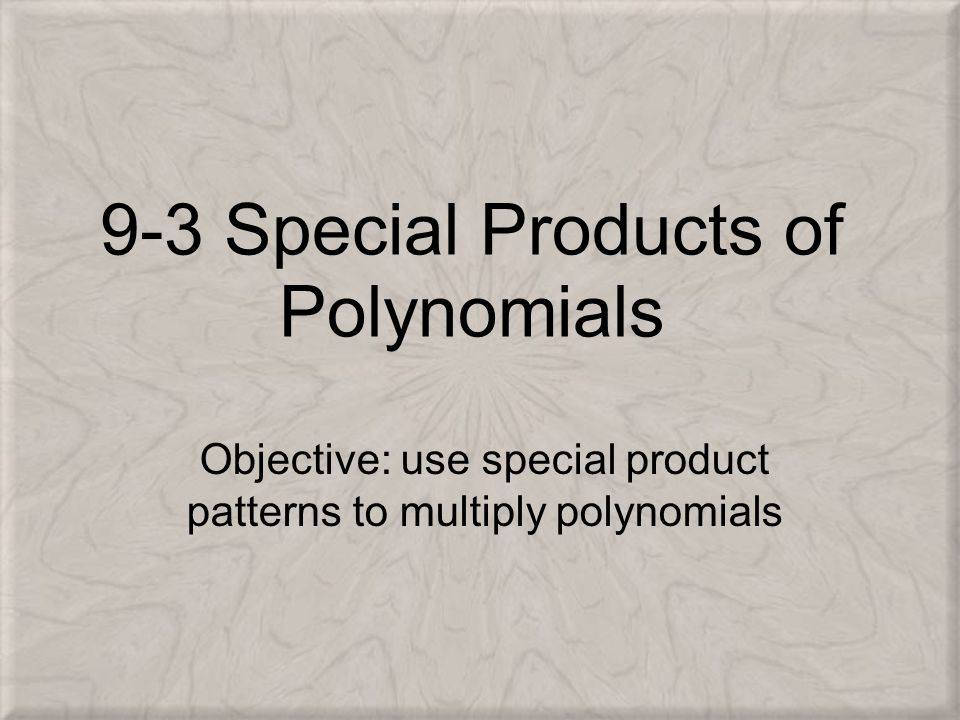 9-3 Special Products of Polynomials Objective: use special product patterns to multiply polynomials