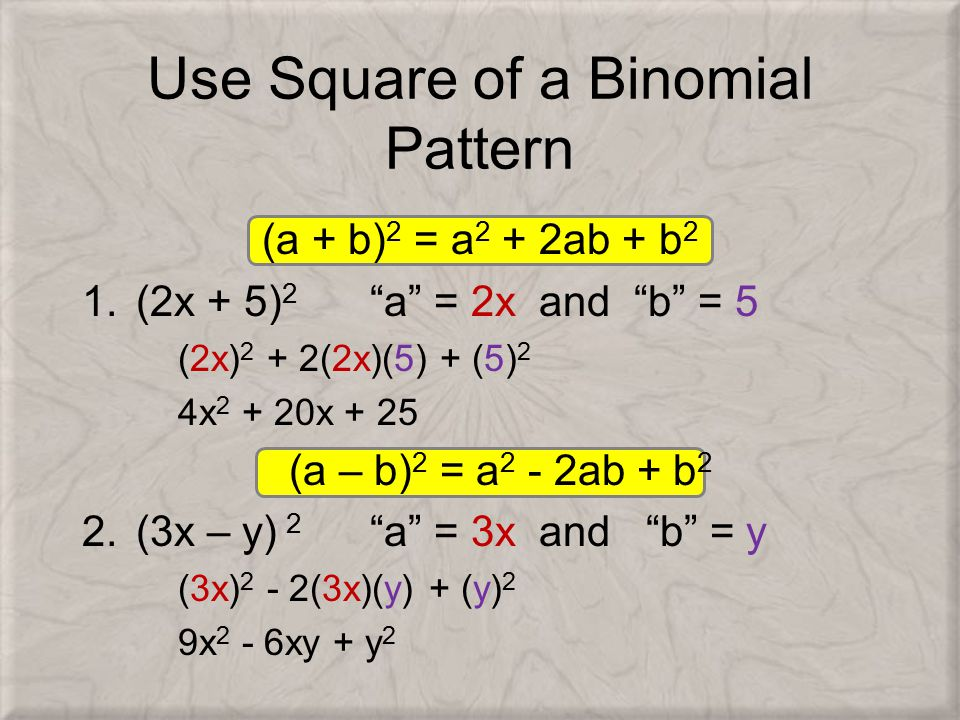 Use Square of a Binomial Pattern (a + b) 2 = a 2 + 2ab + b 2 1.(2x + 5) 2 a = 2x and b = 5 (2x) 2 + 2(2x)(5) + (5) 2 4x 2 + 20x + 25 (a – b) 2 = a 2 - 2ab + b 2 2.(3x – y) 2 a = 3x and b = y (3x) 2 - 2(3x)(y) + (y) 2 9x 2 - 6xy + y 2
