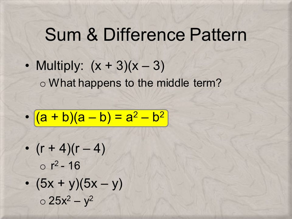 Sum & Difference Pattern Multiply: (x + 3)(x – 3) o What happens to the middle term? (a + b)(a – b) = a 2 – b 2 (r + 4)(r – 4) o r 2 - 16 (5x + y)(5x