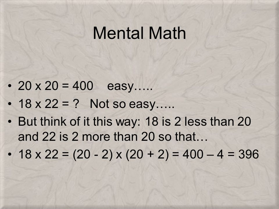 Mental Math 20 x 20 = 400 easy….. 18 x 22 = ? Not so easy….. But think of it this way: 18 is 2 less than 20 and 22 is 2 more than 20 so that… 18 x 22