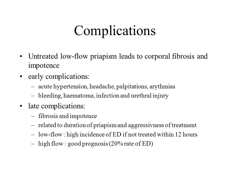 Complications Untreated low-flow priapism leads to corporal fibrosis and impotence early complications: –acute hypertension, headache, palpitations, a