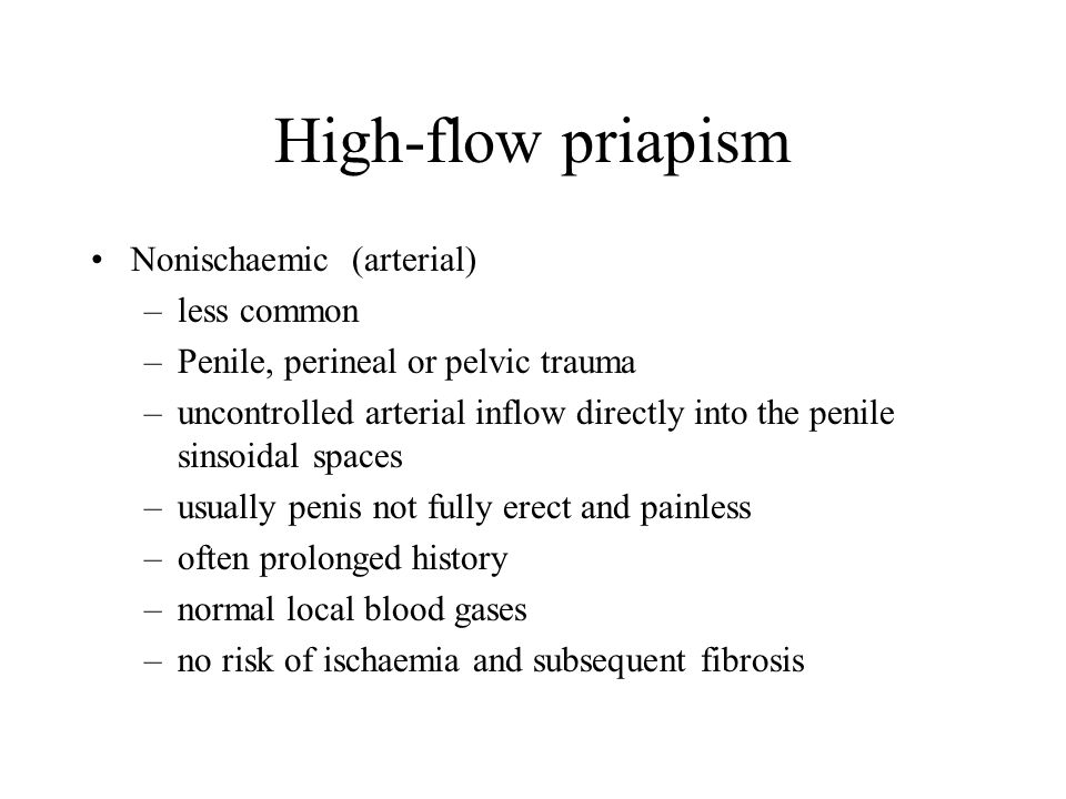 High-flow priapism Nonischaemic (arterial) –less common –Penile, perineal or pelvic trauma –uncontrolled arterial inflow directly into the penile sins