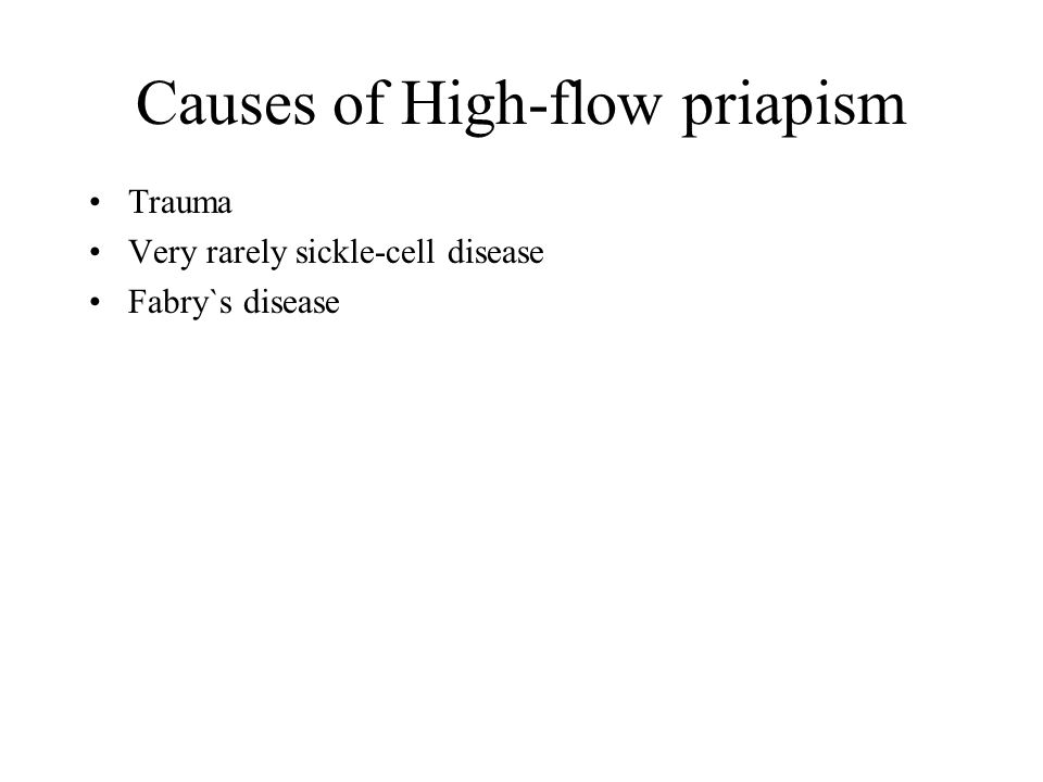 Causes of High-flow priapism Trauma Very rarely sickle-cell disease Fabry`s disease