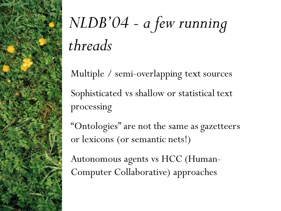 NLDB'04 - a few running threads Multiple / semi-overlapping text sources Sophisticated vs shallow or statistical text processing Ontologies are not the same as gazetteers or lexicons (or semantic nets!) Autonomous agents vs HCC (Human- Computer Collaborative) approaches