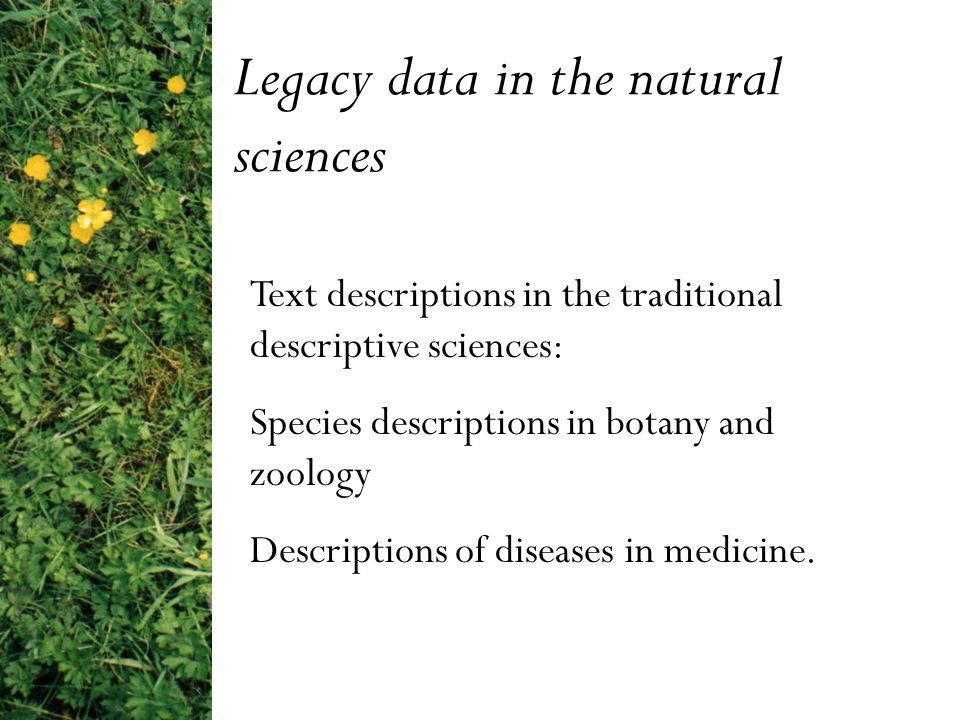 Legacy data in the natural sciences Text descriptions in the traditional descriptive sciences: Species descriptions in botany and zoology Descriptions of diseases in medicine.