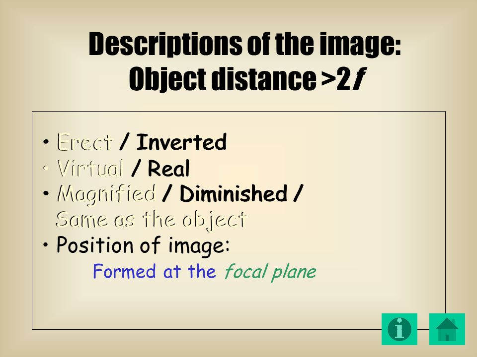 Formed at the focal plane Erect / Inverted Virtual / Real Magnified / Diminished / Same as the object Position of image: Magnified / Diminished / Same as the object Descriptions of the image: Object distance >2f