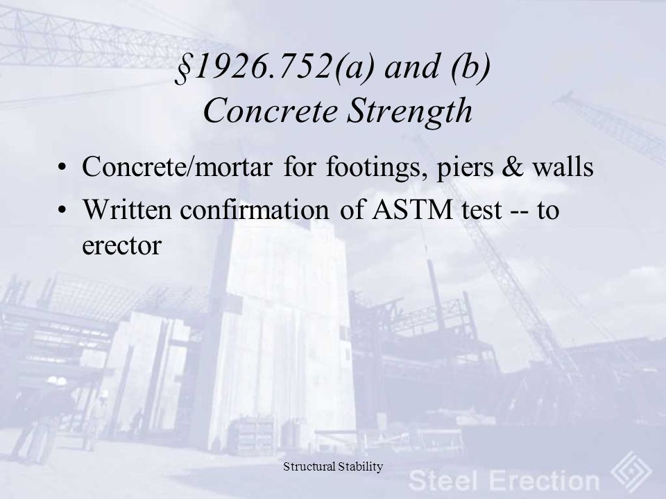 Structural Stability §1926.752(a) and (b) Concrete Strength Concrete/mortar for footings, piers & walls Written confirmation of ASTM test -- to erector