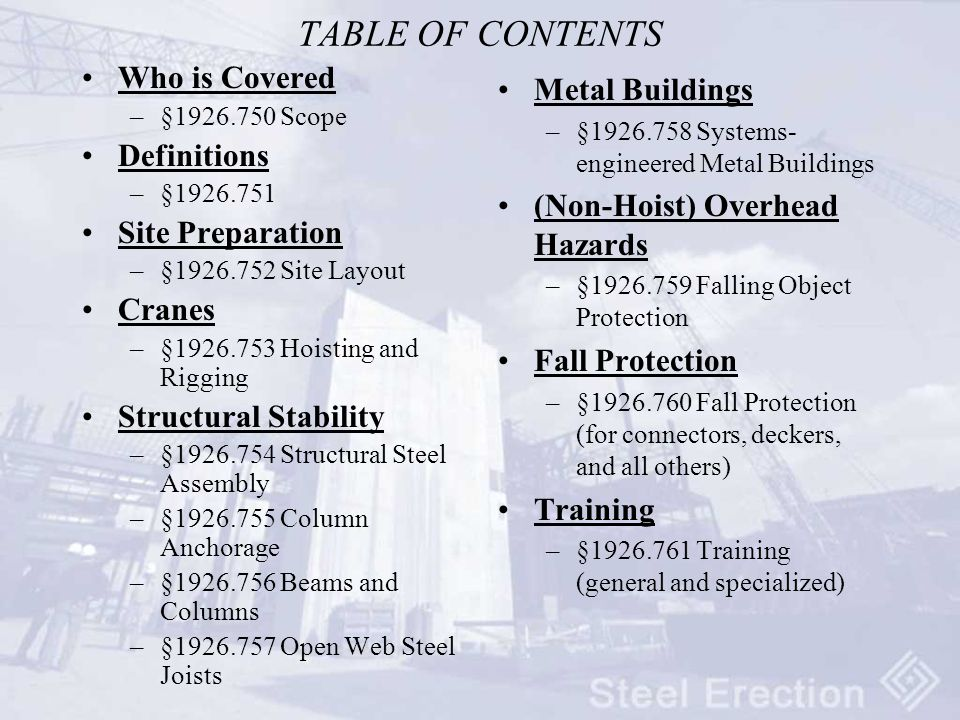 TABLE OF CONTENTS Who is Covered –§1926.750 Scope Definitions –§1926.751 Site Preparation –§1926.752 Site Layout Cranes –§1926.753 Hoisting and Rigging Structural Stability –§1926.754 Structural Steel Assembly –§1926.755 Column Anchorage –§1926.756 Beams and Columns –§1926.757 Open Web Steel Joists Metal Buildings –§1926.758 Systems- engineered Metal Buildings (Non-Hoist) Overhead Hazards –§1926.759 Falling Object Protection Fall Protection –§1926.760 Fall Protection (for connectors, deckers, and all others) Training –§1926.761 Training (general and specialized)