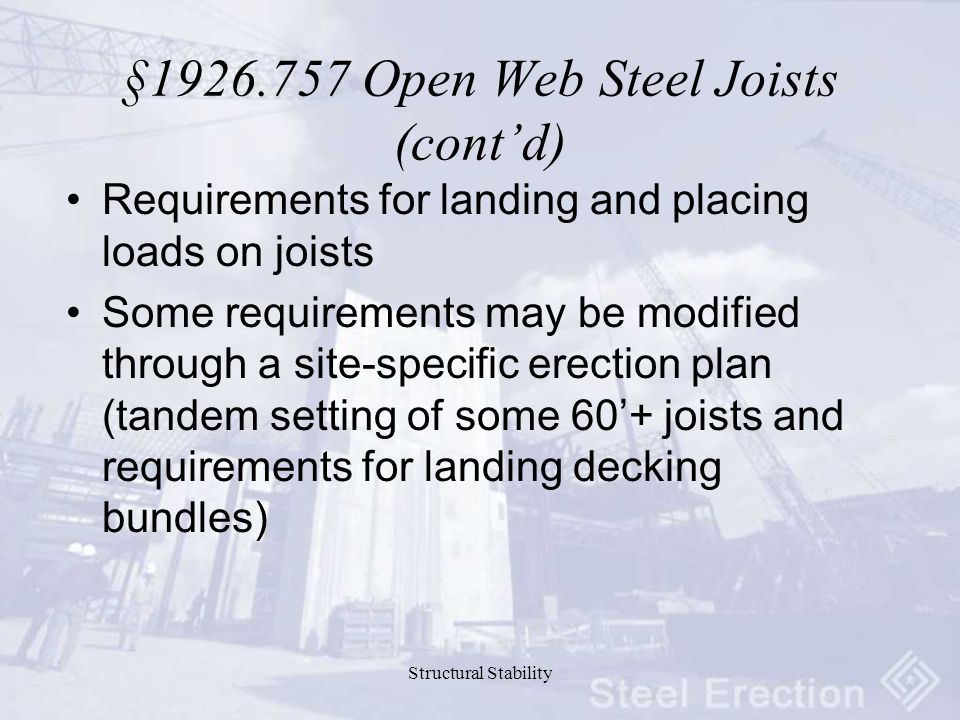 Structural Stability §1926.757 Open Web Steel Joists (cont'd) Requirements for landing and placing loads on joists Some requirements may be modified through a site-specific erection plan (tandem setting of some 60'+ joists and requirements for landing decking bundles)