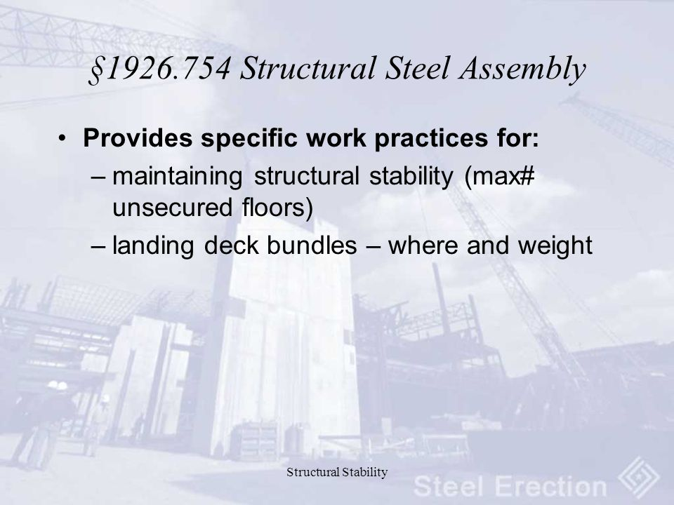 Structural Stability §1926.754 Structural Steel Assembly Provides specific work practices for: –maintaining structural stability (max# unsecured floors) –landing deck bundles – where and weight