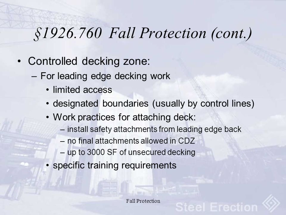 Fall Protection §1926.760 Fall Protection (cont.) Controlled decking zone: –For leading edge decking work limited access designated boundaries (usually by control lines) Work practices for attaching deck: –install safety attachments from leading edge back –no final attachments allowed in CDZ –up to 3000 SF of unsecured decking specific training requirements