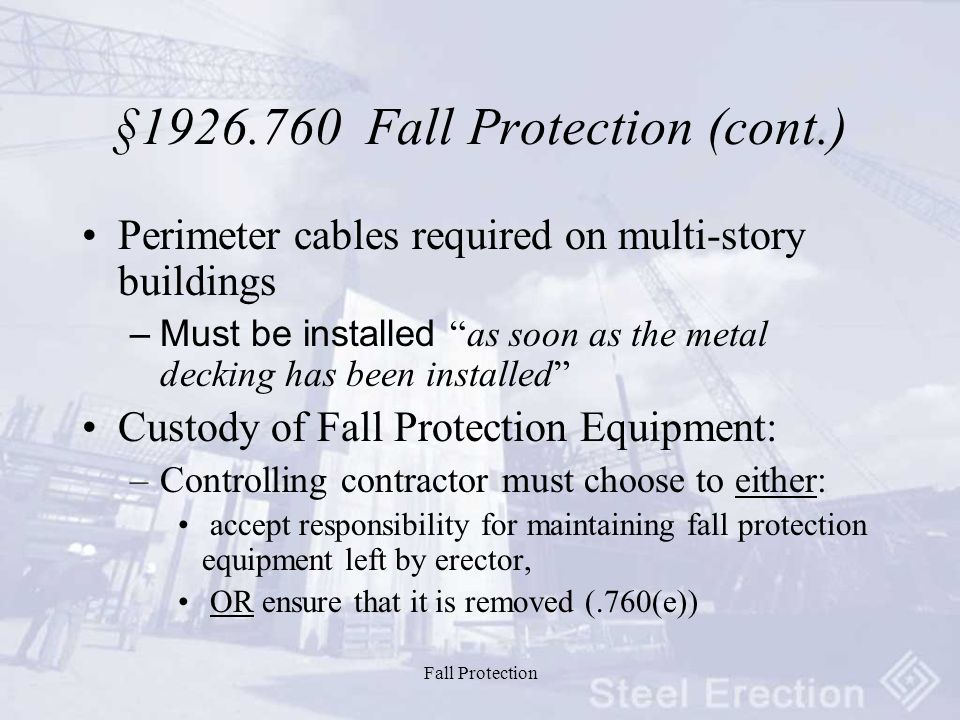 Fall Protection §1926.760 Fall Protection (cont.) Perimeter cables required on multi-story buildings –Must be installed as soon as the metal decking has been installed Custody of Fall Protection Equipment: –Controlling contractor must choose to either: accept responsibility for maintaining fall protection equipment left by erector, OR ensure that it is removed (.760(e))