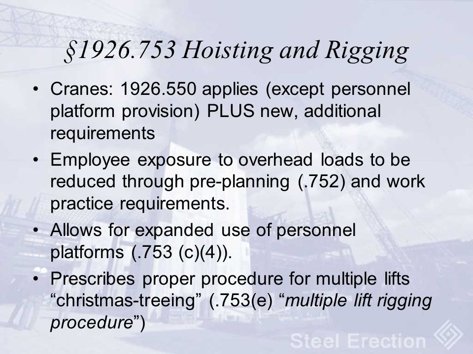 §1926.753 Hoisting and Rigging Cranes: 1926.550 applies (except personnel platform provision) PLUS new, additional requirements Employee exposure to overhead loads to be reduced through pre-planning (.752) and work practice requirements.