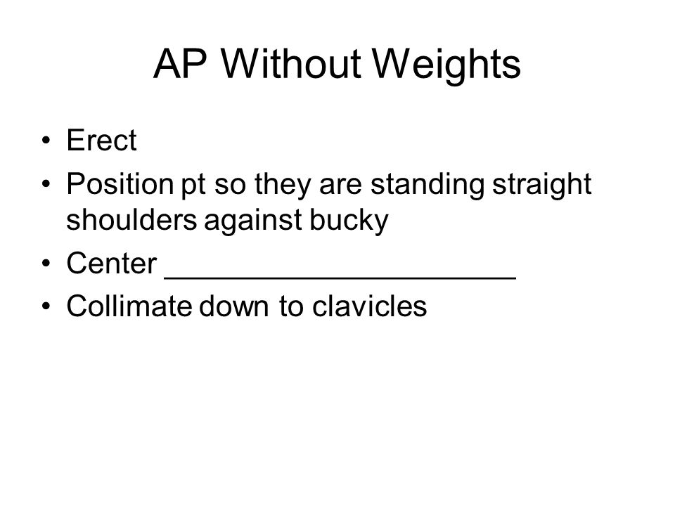 AP Without Weights Erect Position pt so they are standing straight shoulders against bucky Center _____________________ Collimate down to clavicles