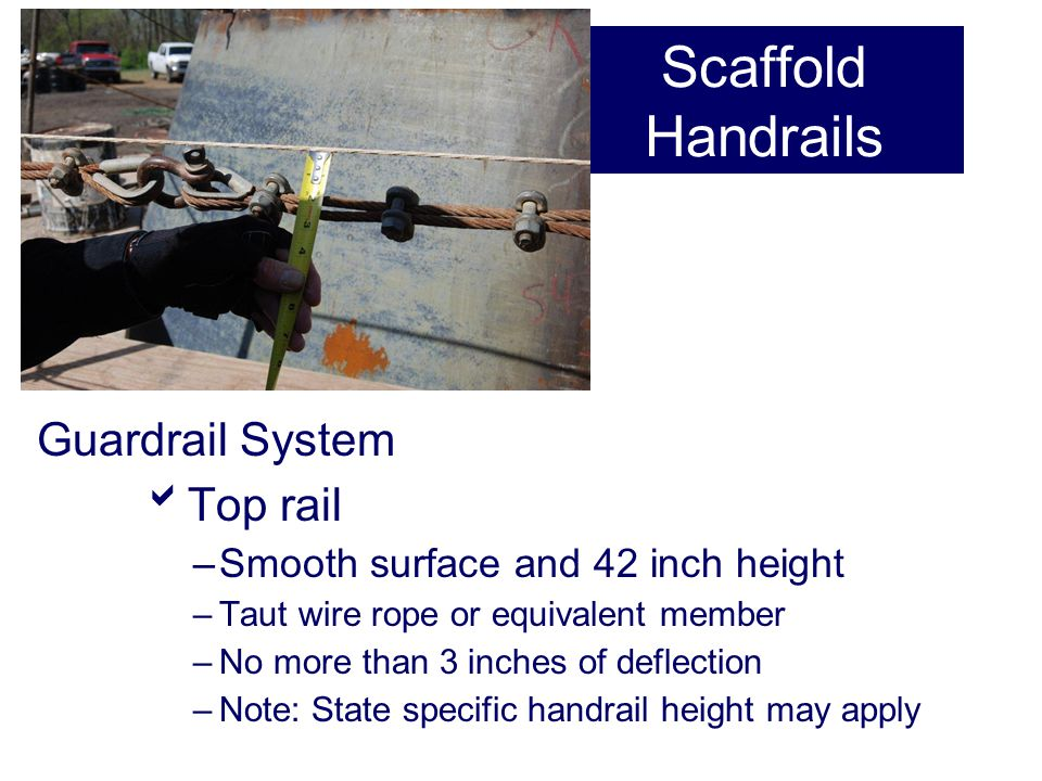 Scaffold Handrails Guardrail System  Top rail –Smooth surface and 42 inch height –Taut wire rope or equivalent member –No more than 3 inches of defle