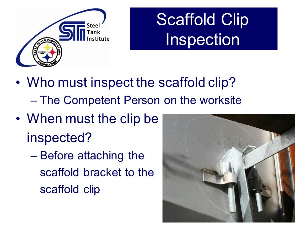Scaffold Clip Inspection Who must inspect the scaffold clip? –The Competent Person on the worksite When must the clip be inspected? –Before attaching