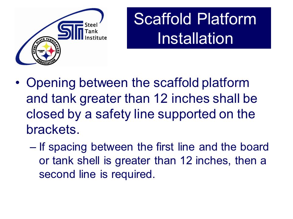 Scaffold Platform Installation Opening between the scaffold platform and tank greater than 12 inches shall be closed by a safety line supported on the