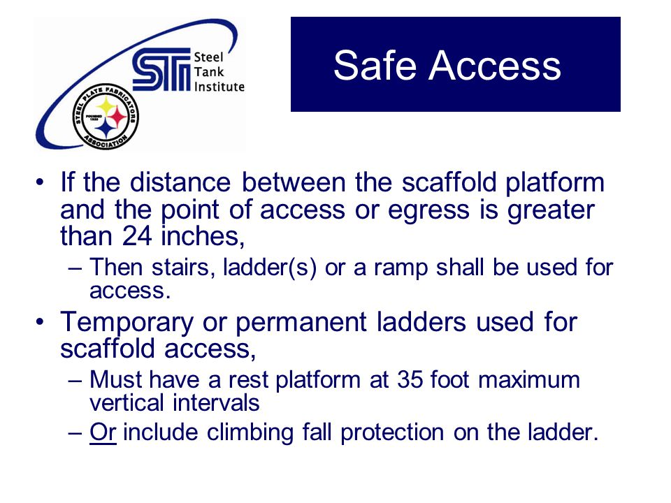 Safe Access If the distance between the scaffold platform and the point of access or egress is greater than 24 inches, –Then stairs, ladder(s) or a ra