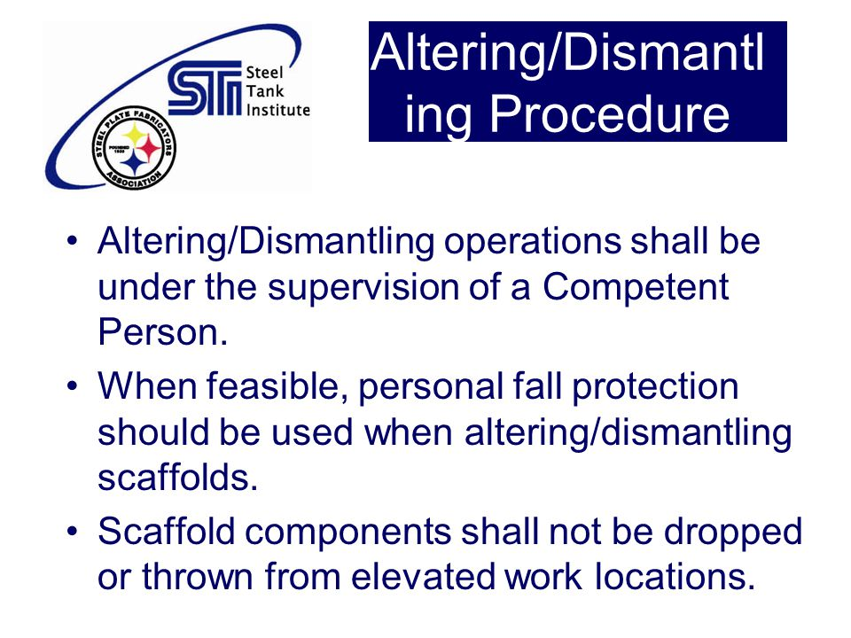 Altering/Dismantl ing Procedure Altering/Dismantling operations shall be under the supervision of a Competent Person. When feasible, personal fall pro