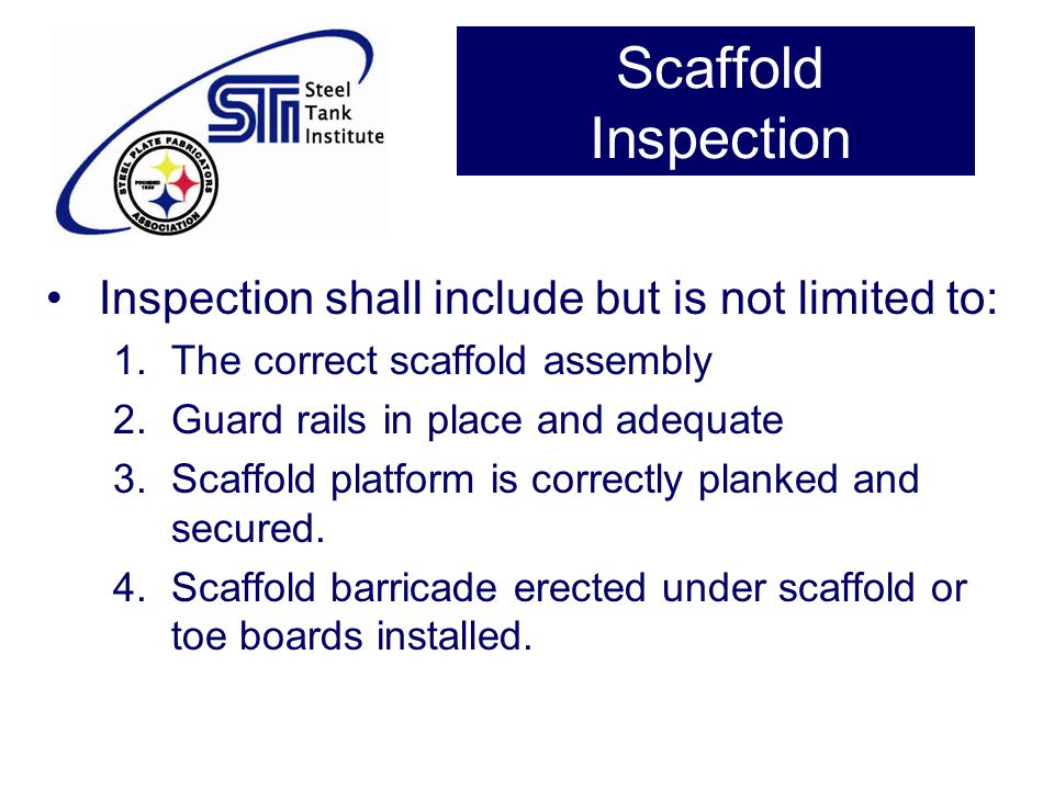 Scaffold Inspection Inspection shall include but is not limited to: 1.The correct scaffold assembly 2.Guard rails in place and adequate 3.Scaffold pla