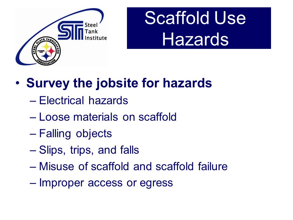 Scaffold Use Hazards Survey the jobsite for hazards –Electrical hazards –Loose materials on scaffold –Falling objects –Slips, trips, and falls –Misuse