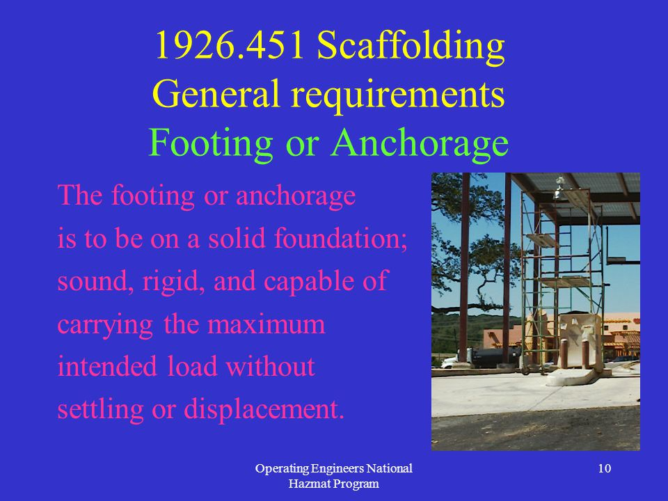 Operating Engineers National Hazmat Program 10 1926.451 Scaffolding General requirements Footing or Anchorage The footing or anchorage is to be on a solid foundation; sound, rigid, and capable of carrying the maximum intended load without settling or displacement.