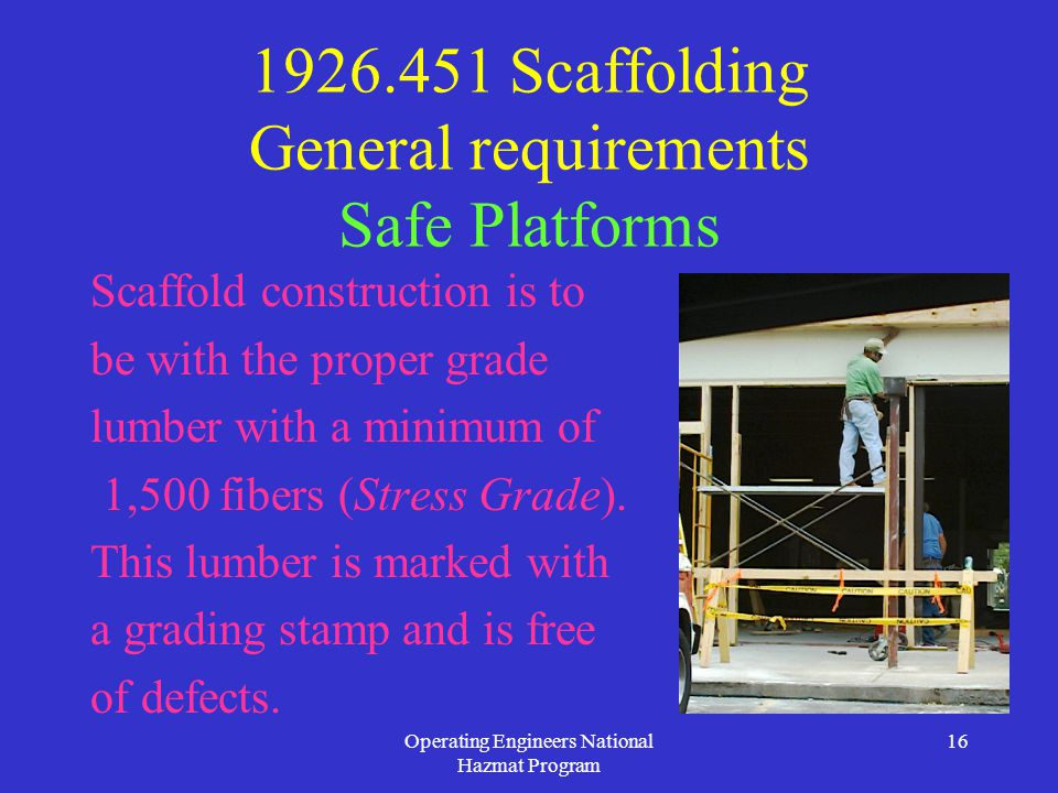 Operating Engineers National Hazmat Program 16 1926.451 Scaffolding General requirements Safe Platforms Scaffold construction is to be with the proper grade lumber with a minimum of 1,500 fibers (Stress Grade).